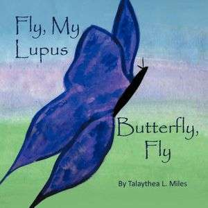 Fly, My Lupus Butterfly, Fly by Talaythea L. Miles