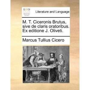 M. T. Ciceronis Brutus, sive de claris oratoribus. Ex