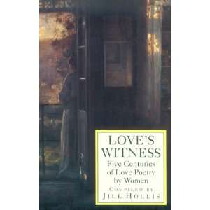 Loves Witness: Five Centuries of Love Poetry by Women: Jill Hollis