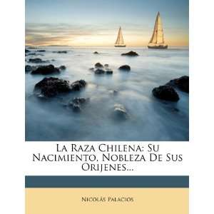 La Raza Chilena: Su Nacimiento, Nobleza De Sus Orijenes (Spanish
