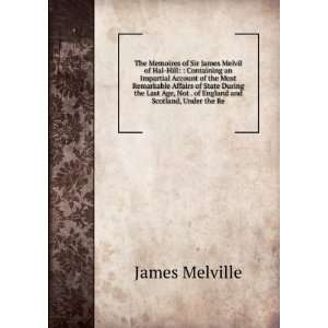 The Memoires of Sir James Melvil of Hal Hill: : Containing