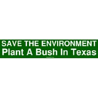 SAVE THE ENVIRONMENT Plant A Bush In Texas Bumper Sticker: Automotive