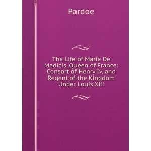 of Henri IV, and regent of the Kingdom under Louis XIII: Pardoe: Books